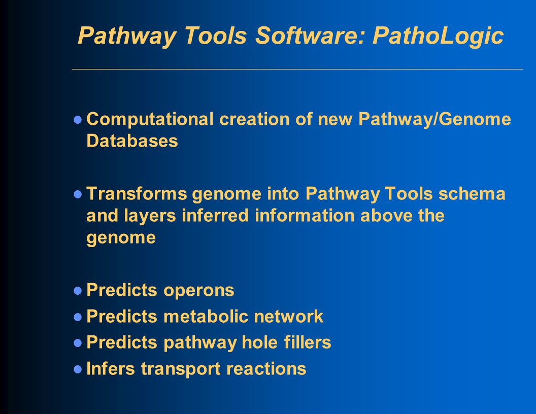 Pathway Tools Software: PathoLogic Computational creation of new Pathway/Genome Databases Transforms genome into Pathway Tools schema and layers inferred information above the genome Predicts operons Predicts metabolic network Predicts pathway hole fillers Infers transport reactions