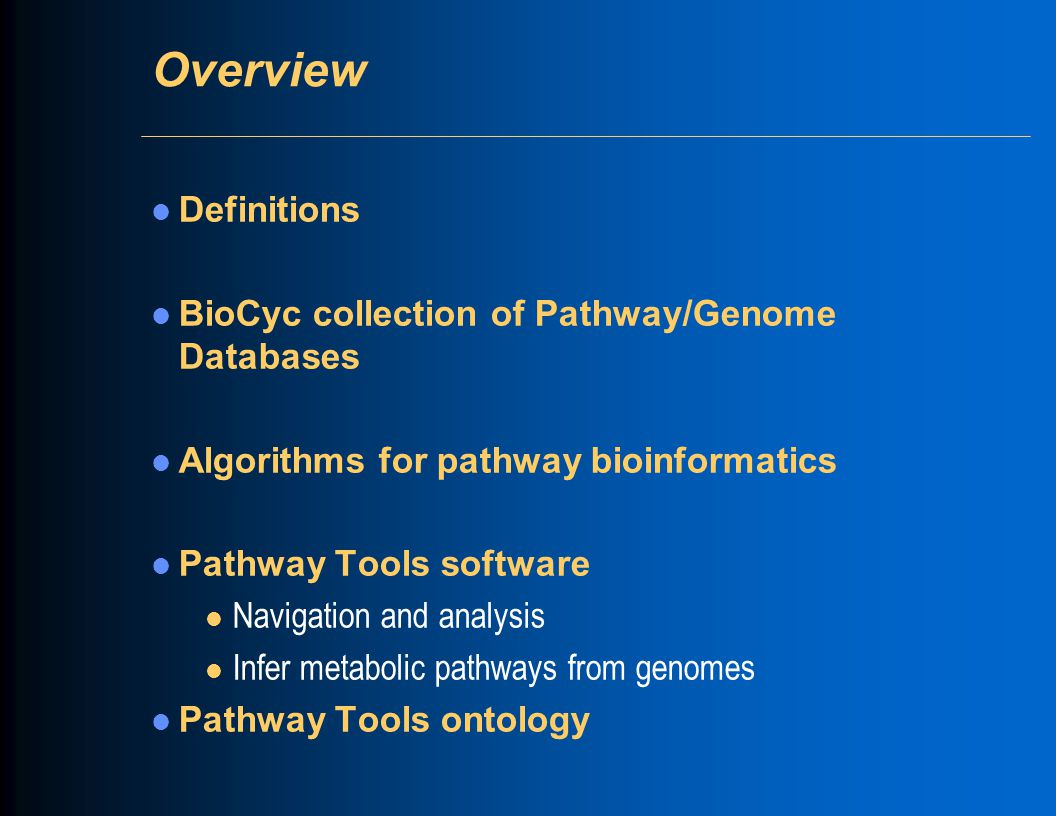 Overview Definitions BioCyc collection of Pathway/Genome Databases Algorithms for pathway bioinformatics Pathway Tools software l Navigation and analysis l Infer metabolic pathways from genomes Pathway Tools ontology