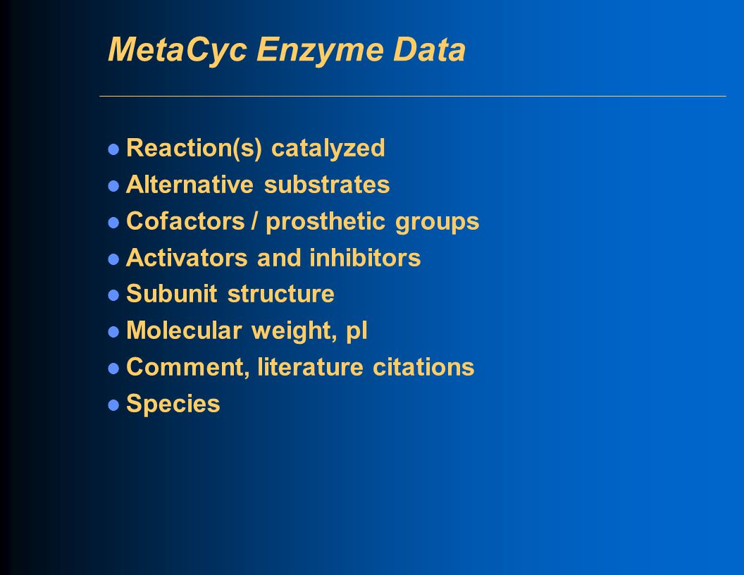 MetaCyc Enzyme Data Reaction(s) catalyzed Alternative substrates Cofactors / prosthetic groups Activators and inhibitors Subunit structure Molecular w