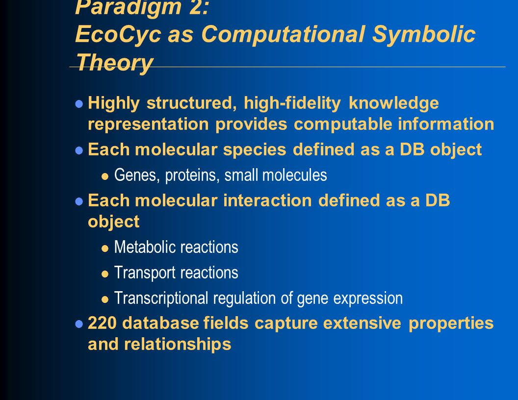 Paradigm 2: EcoCyc as Computational Symbolic Theory Highly structured, high-fidelity knowledge representation provides computable information Each mol