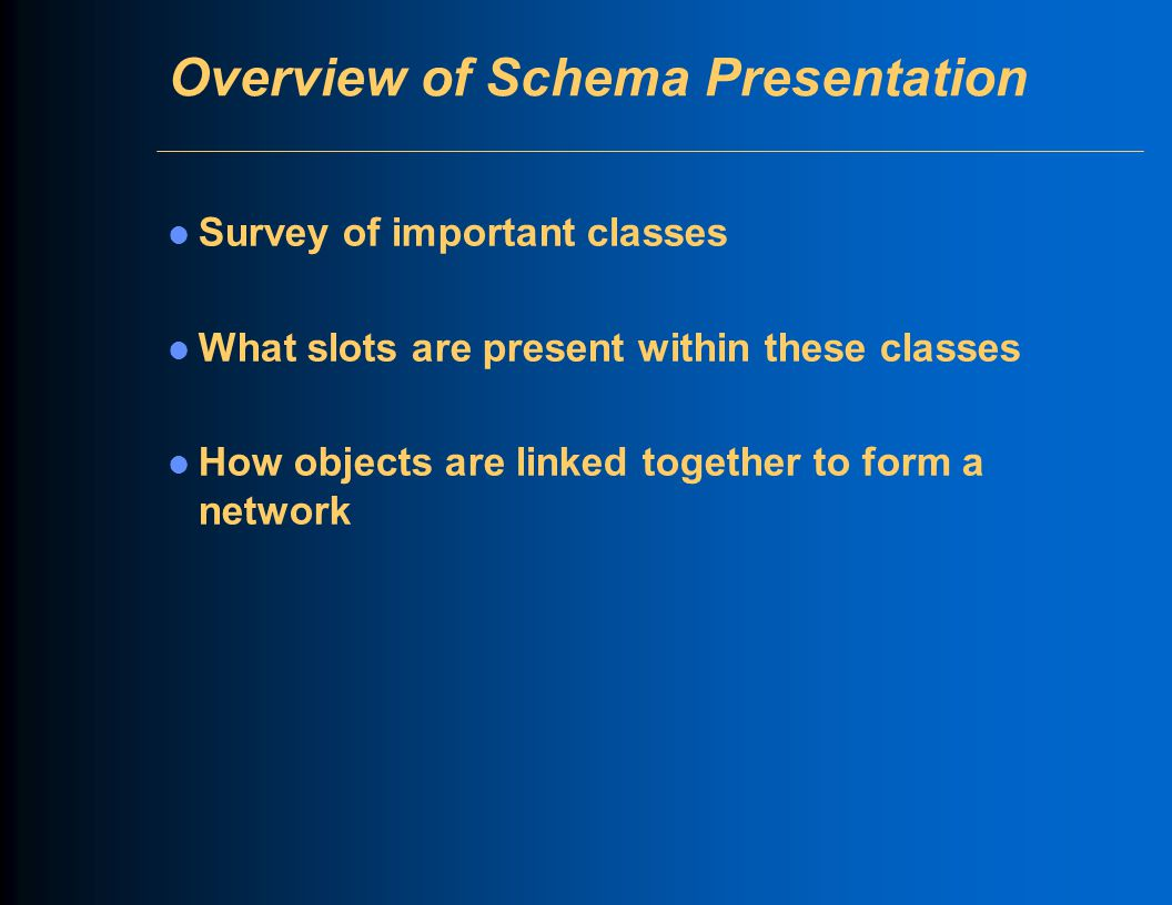 Overview of Schema Presentation Survey of important classes What slots are present within these classes How objects are linked together to form a network