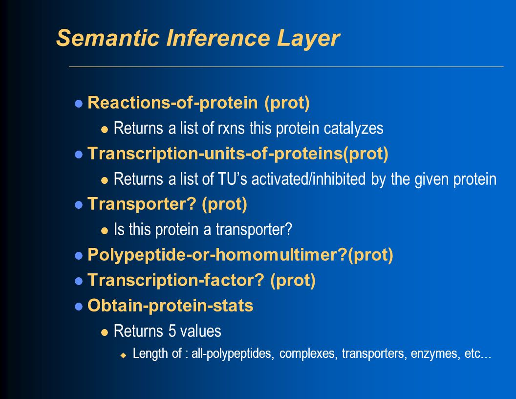 Semantic Inference Layer Reactions-of-protein (prot) l Returns a list of rxns this protein catalyzes Transcription-units-of-proteins(prot) l Returns a