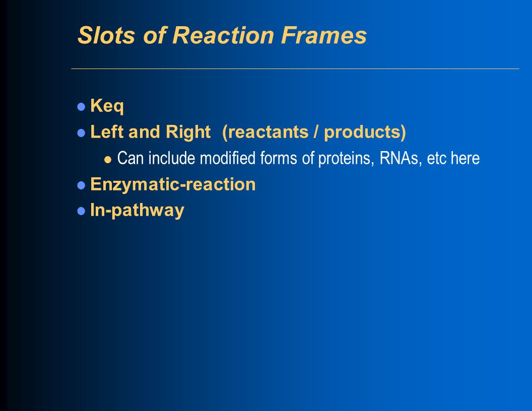 Slots of Reaction Frames Keq Left and Right (reactants / products) l Can include modified forms of proteins, RNAs, etc here Enzymatic-reaction In-pathway