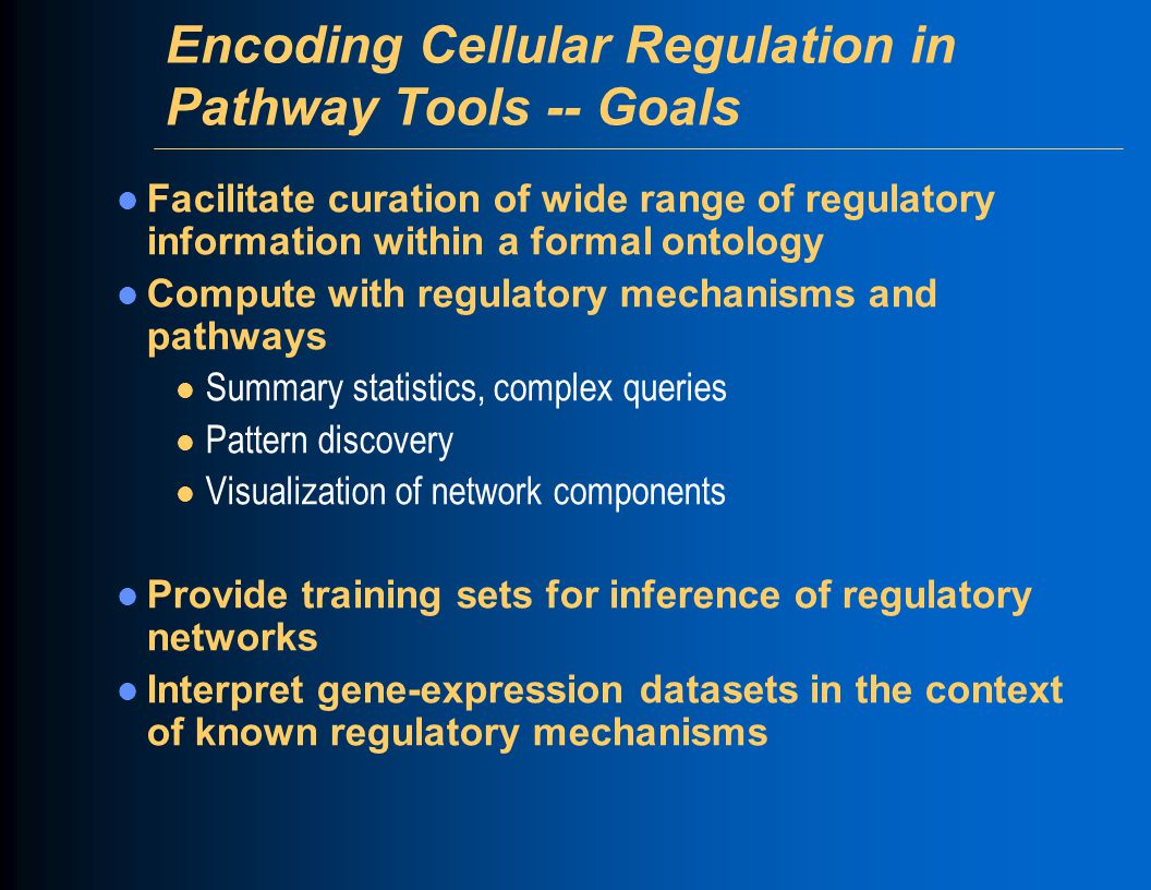 Encoding Cellular Regulation in Pathway Tools -- Goals Facilitate curation of wide range of regulatory information within a formal ontology Compute with regulatory mechanisms and pathways l Summary statistics, complex queries l Pattern discovery l Visualization of network components Provide training sets for inference of regulatory networks Interpret gene-expression datasets in the context of known regulatory mechanisms
