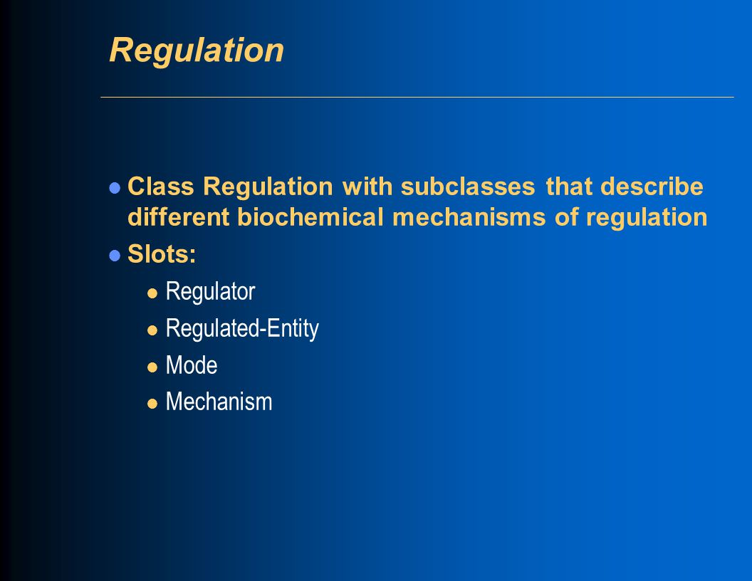 Regulation Class Regulation with subclasses that describe different biochemical mechanisms of regulation Slots: l Regulator l Regulated-Entity l Mode l Mechanism