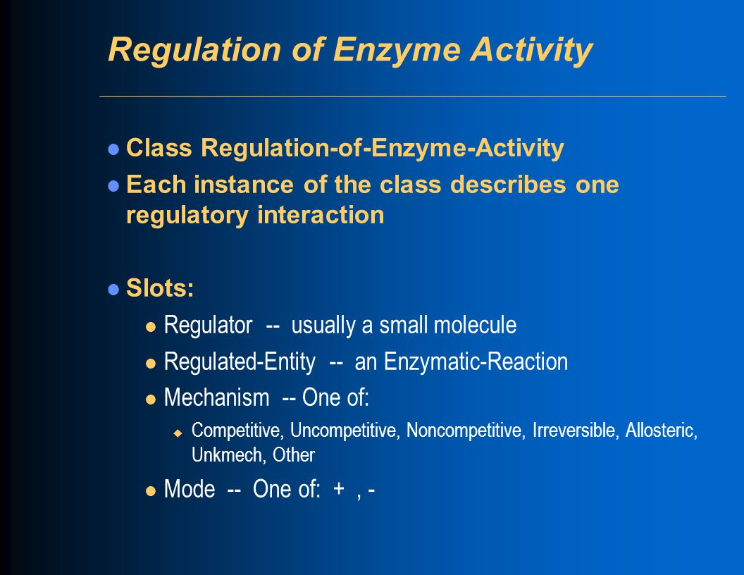 Transcription Initiation Class Regulation-of-Transcription-Initiation Slots: l Regulator -- instance of Proteins or Complexes (a transcription-factor) l Regulated-Entity -- instance of Promoters or Transcription- Units or Genes l Mode -- One of: +, -