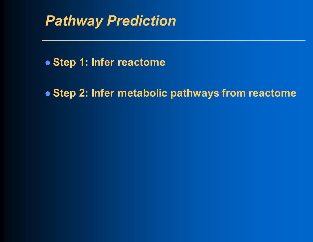 Pathway Prediction Step 1: Infer reactome Step 2: Infer metabolic pathways from reactome