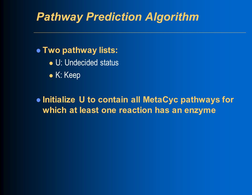 Pathway Prediction Algorithm Two pathway lists: l U: Undecided status l K: Keep Initialize U to contain all MetaCyc pathways for which at least one re