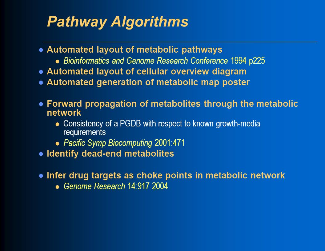 Pathway Algorithms Automated layout of metabolic pathways l Bioinformatics and Genome Research Conference 1994 p225 Automated layout of cellular overview diagram Automated generation of metabolic map poster Forward propagation of metabolites through the metabolic network l Consistency of a PGDB with respect to known growth-media requirements l Pacific Symp Biocomputing 2001:471 Identify dead-end metabolites Infer drug targets as choke points in metabolic network l Genome Research 14:917 2004