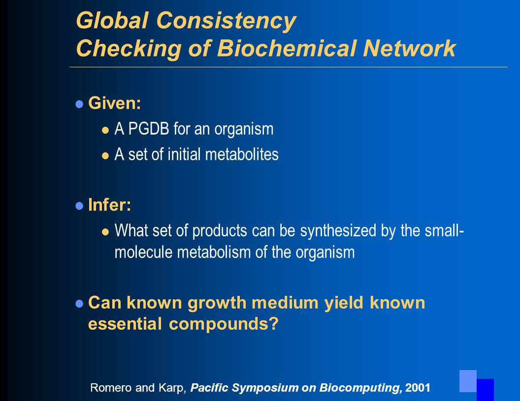 Global Consistency Checking of Biochemical Network Given: l A PGDB for an organism l A set of initial metabolites Infer: l What set of products can be