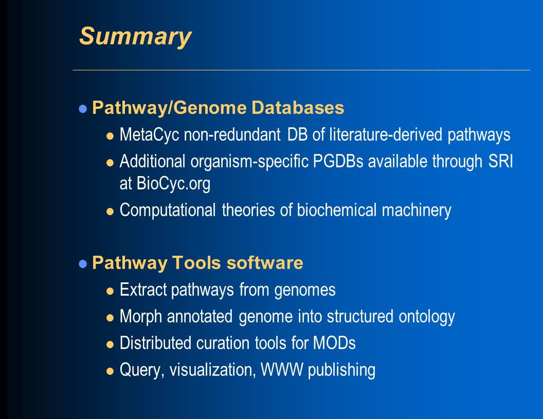 Summary Pathway/Genome Databases l MetaCyc non-redundant DB of literature-derived pathways l Additional organism-specific PGDBs available through SRI at BioCyc.org l Computational theories of biochemical machinery Pathway Tools software l Extract pathways from genomes l Morph annotated genome into structured ontology l Distributed curation tools for MODs l Query, visualization, WWW publishing