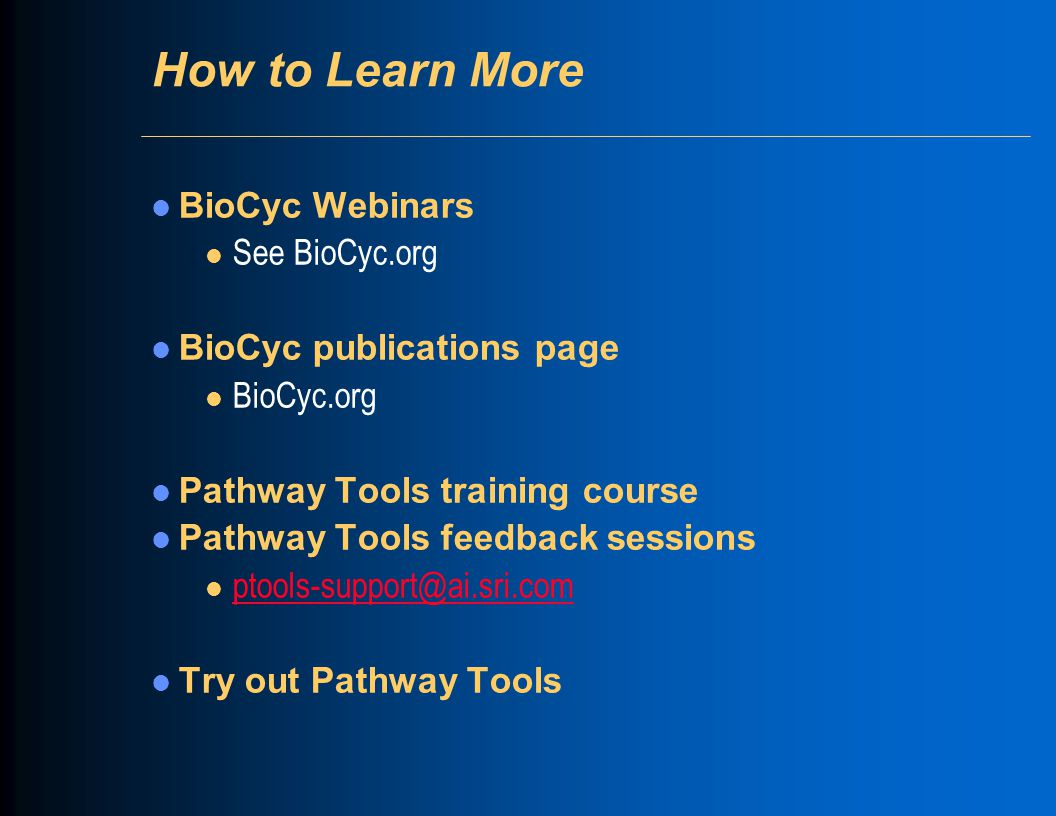How to Learn More BioCyc Webinars l See BioCyc.org BioCyc publications page l BioCyc.org Pathway Tools training course Pathway Tools feedback sessions