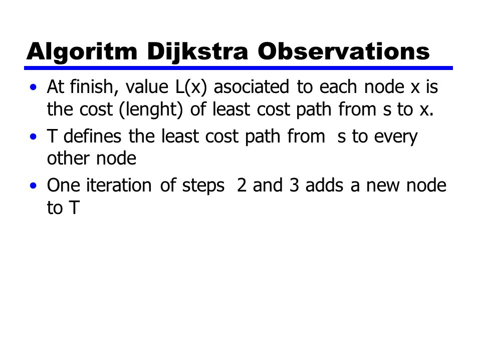 Algoritm Dijkstra Observations At finish, value L(x) asociated to each node x is the cost (lenght) of least cost path from s to x.