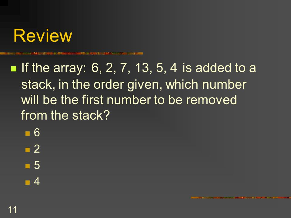 11 Review If the array: 6, 2, 7, 13, 5, 4 is added to a stack, in the order given, which number will be the first number to be removed from the stack?