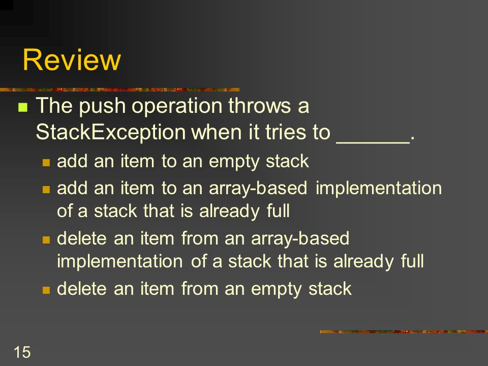15 Review The push operation throws a StackException when it tries to ______. add an item to an empty stack add an item to an array-based implementati
