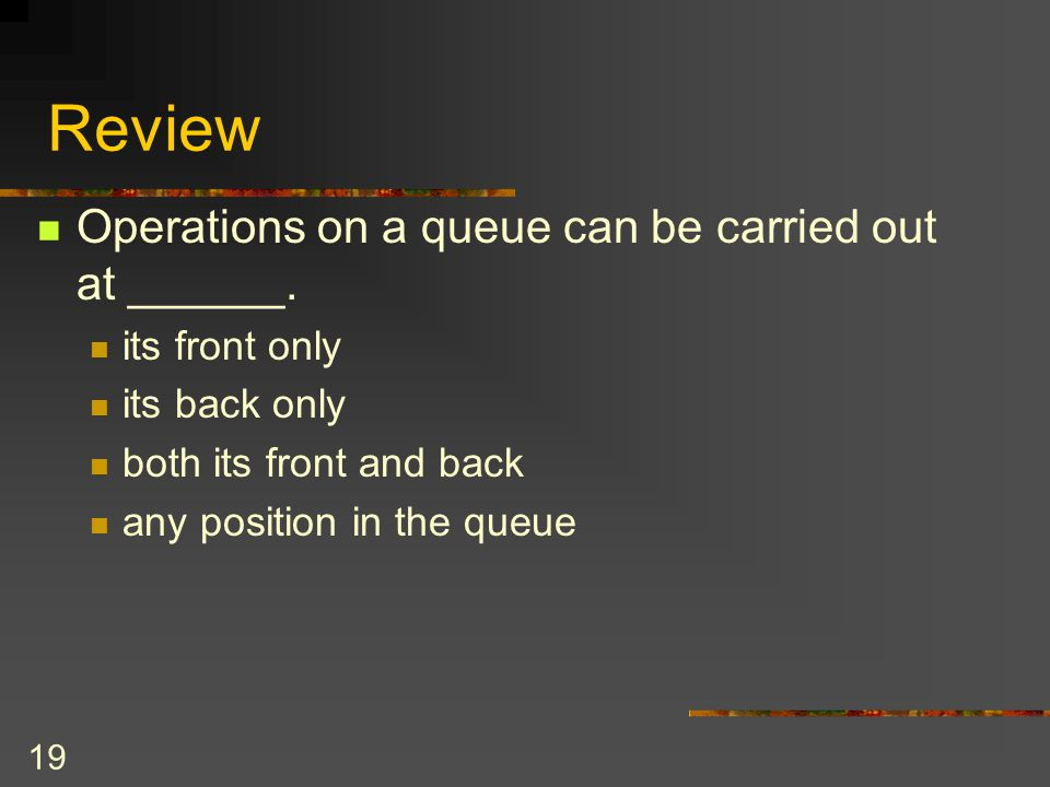 19 Review Operations on a queue can be carried out at ______. its front only its back only both its front and back any position in the queue