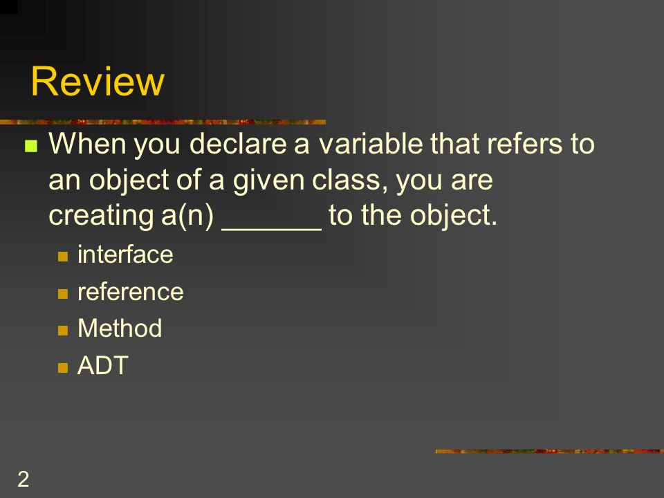2 When you declare a variable that refers to an object of a given class, you are creating a(n) ______ to the object. interface reference Method ADT