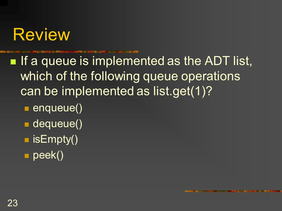 23 Review If a queue is implemented as the ADT list, which of the following queue operations can be implemented as list.get(1)? enqueue() dequeue() is