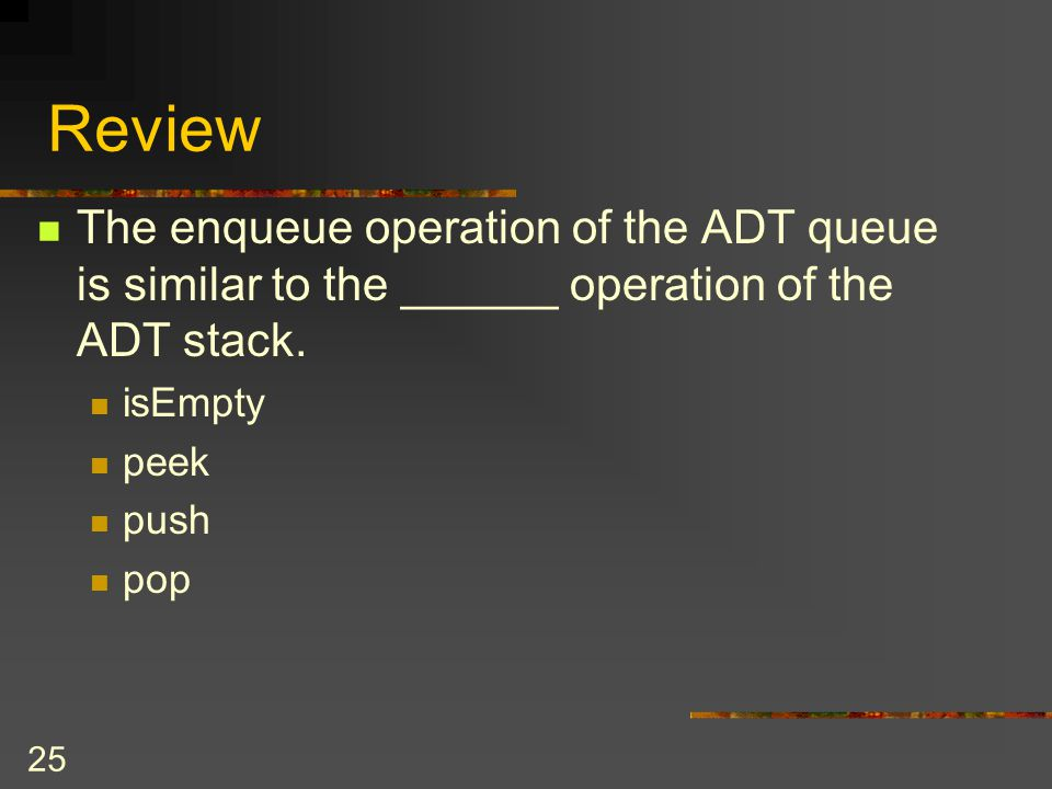 25 Review The enqueue operation of the ADT queue is similar to the ______ operation of the ADT stack. isEmpty peek push pop
