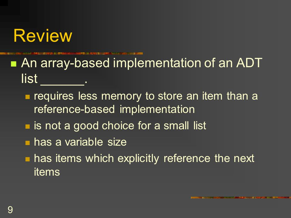 9 Review An array-based implementation of an ADT list ______. requires less memory to store an item than a reference-based implementation is not a goo