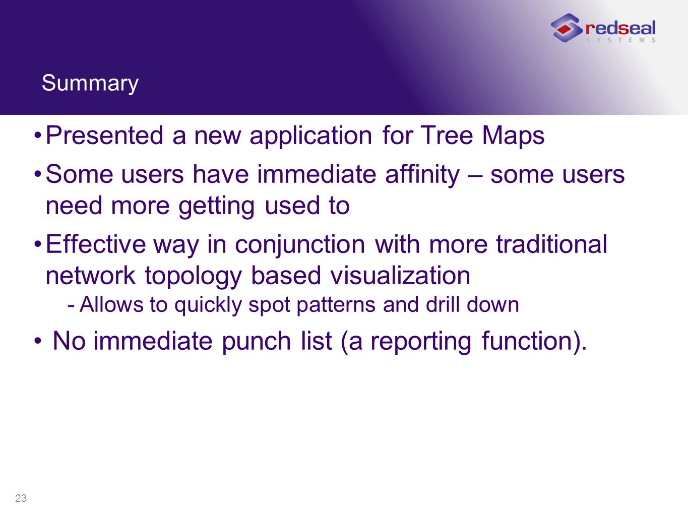 23 Summary Presented a new application for Tree Maps Some users have immediate affinity – some users need more getting used to Effective way in conjun
