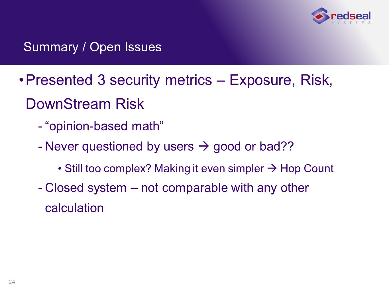 "24 Summary / Open Issues Presented 3 security metrics – Exposure, Risk, DownStream Risk -""opinion-based math"" -Never questioned by users  good or bad"