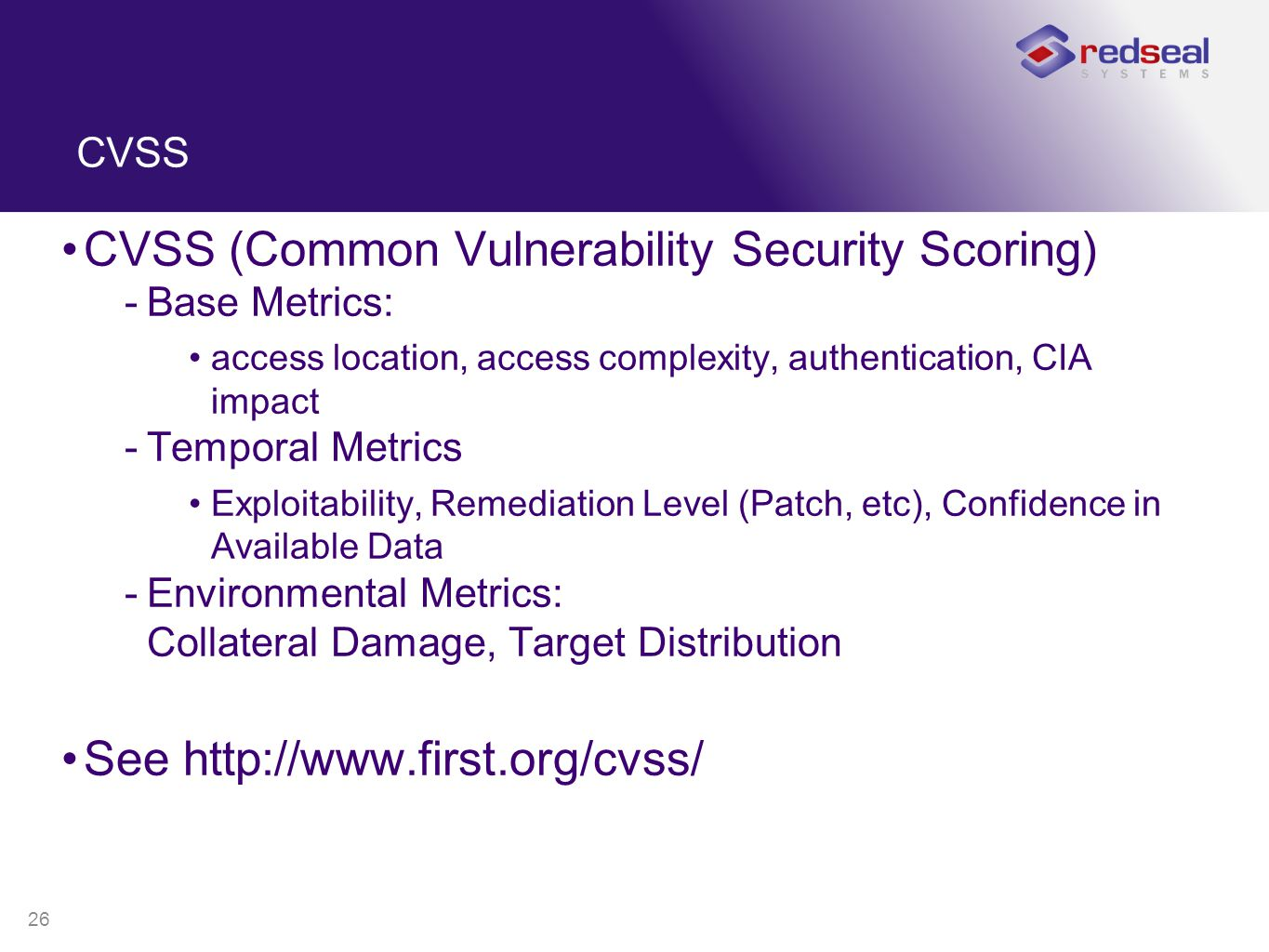26 CVSS CVSS (Common Vulnerability Security Scoring) -Base Metrics: access location, access complexity, authentication, CIA impact -Temporal Metrics Exploitability, Remediation Level (Patch, etc), Confidence in Available Data -Environmental Metrics: Collateral Damage, Target Distribution See http://www.first.org/cvss/