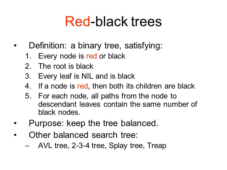 Red-black trees Definition: a binary tree, satisfying: 1.Every node is red or black 2.The root is black 3.Every leaf is NIL and is black 4.If a node is red, then both its children are black 5.For each node, all paths from the node to descendant leaves contain the same number of black nodes.