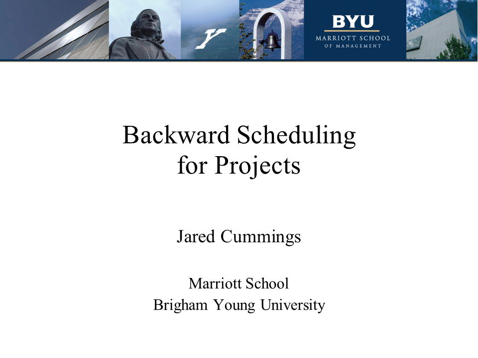 Backward Scheduling for Projects Jared Cummings Marriott School Brigham Young University