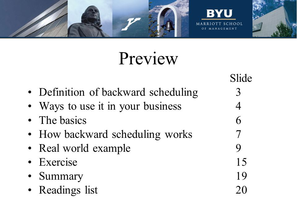Preview Slide Definition of backward scheduling3 Ways to use it in your business4 The basics6 How backward scheduling works7 Real world example9 Exercise15 Summary19 Readings list20