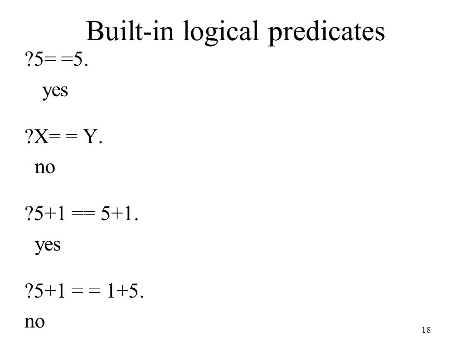 Built-in logical predicates ?5= =5. yes ?X= = Y. no ?5+1 == 5+1. yes ?5+1 = = 1+5. no 18