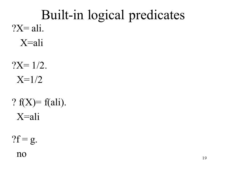 Built-in logical predicates X= ali. X=ali X= 1/2. X=1/2 f(X)= f(ali). X=ali f = g. no 19
