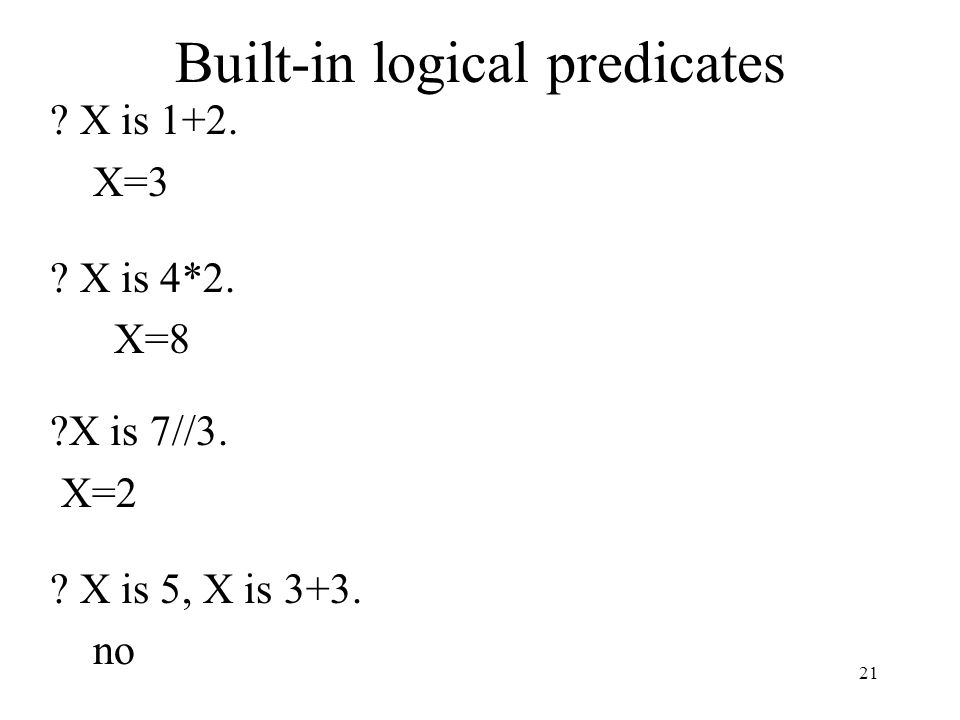 Built-in logical predicates ? X is 1+2. X=3 ? X is 4*2. X=8 ?X is 7//3. X=2 ? X is 5, X is 3+3. no 21