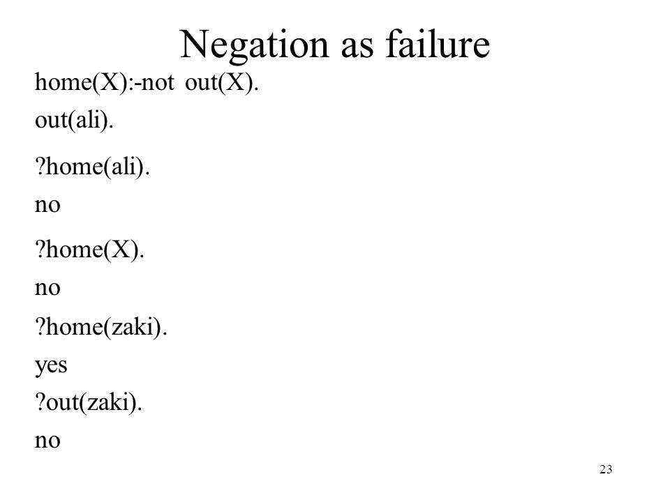Negation as failure home(X):-not out(X). out(ali). ?home(ali). no ?home(X). no ?home(zaki). yes ?out(zaki). no 23