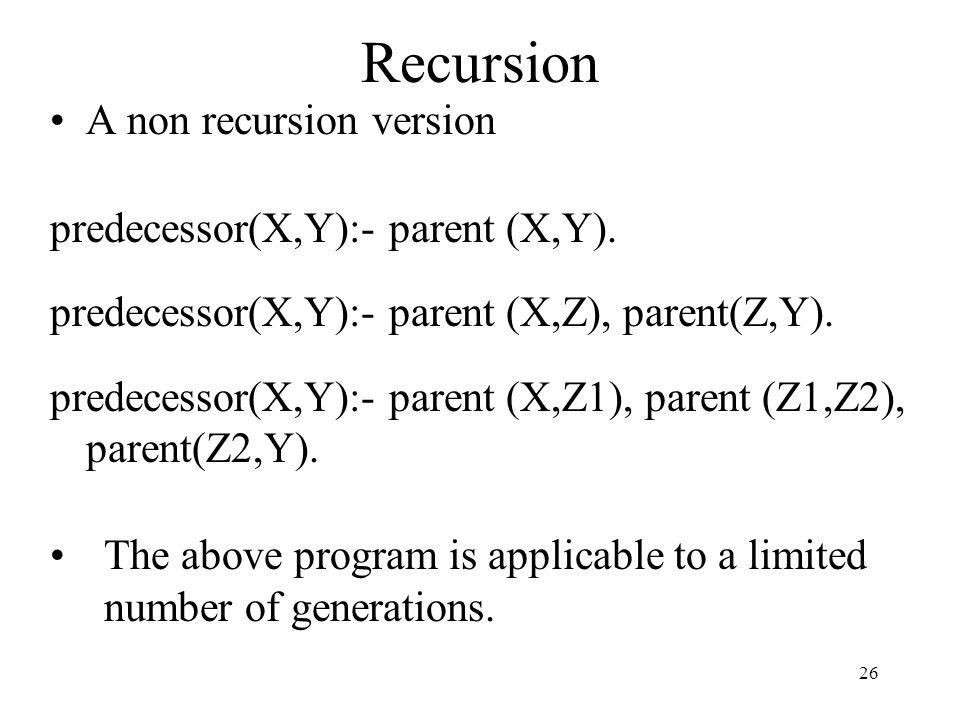 Recursion A non recursion version predecessor(X,Y):- parent (X,Y).