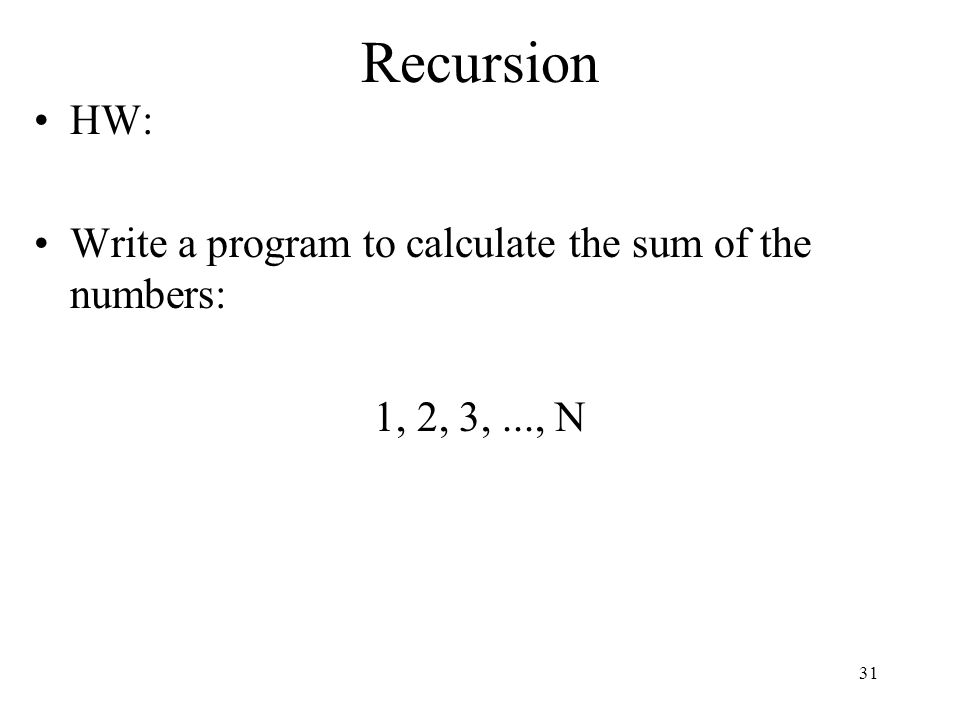Recursion HW: Write a program to calculate the sum of the numbers: 1, 2, 3,..., N 31