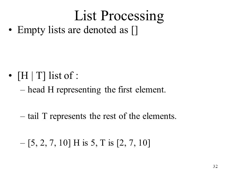 List Processing Empty lists are denoted as [] [H | T] list of : –head H representing the first element. –tail T represents the rest of the elements. –