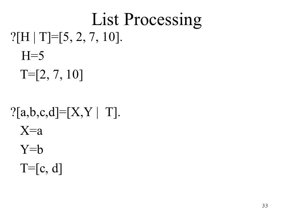List Processing [H | T]=[5, 2, 7, 10]. H=5 T=[2, 7, 10] [a,b,c,d]=[X,Y | T]. X=a Y=b T=[c, d] 33