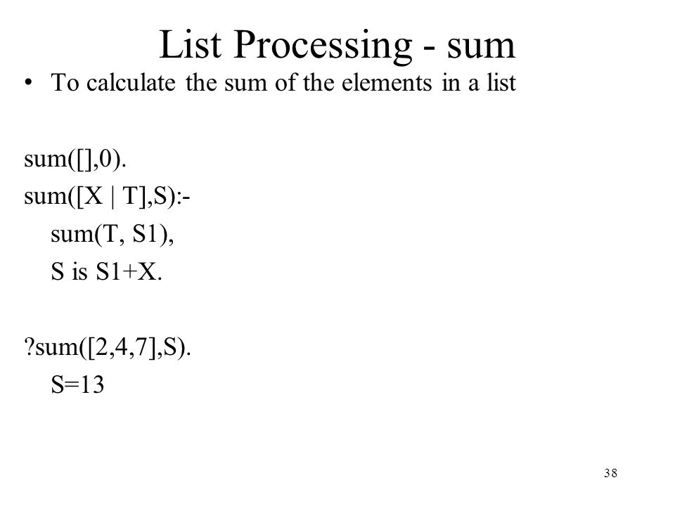 List Processing - sum To calculate the sum of the elements in a list sum([],0). sum([X | T],S):- sum(T, S1), S is S1+X. ?sum([2,4,7],S). S=13 38