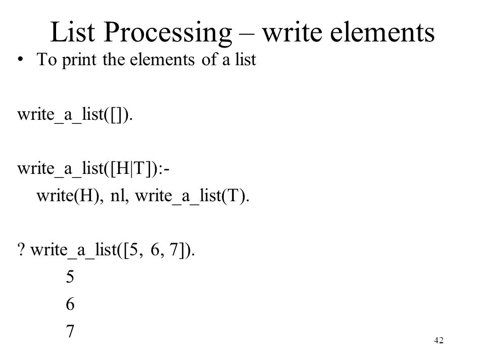 List Processing – write elements To print the elements of a list write_a_list([]). write_a_list([H|T]):- write(H), nl, write_a_list(T). ? write_a_list