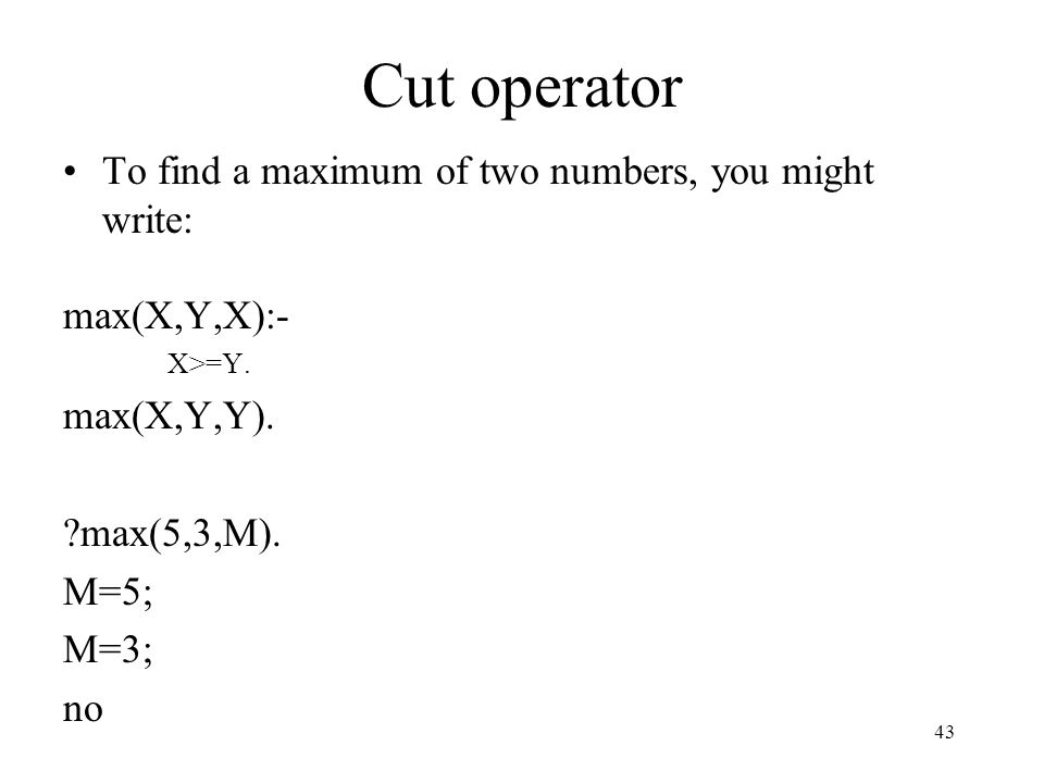 Cut operator To find a maximum of two numbers, you might write: max(X,Y,X):- X>=Y. max(X,Y,Y). ?max(5,3,M). M=5; M=3; no 43
