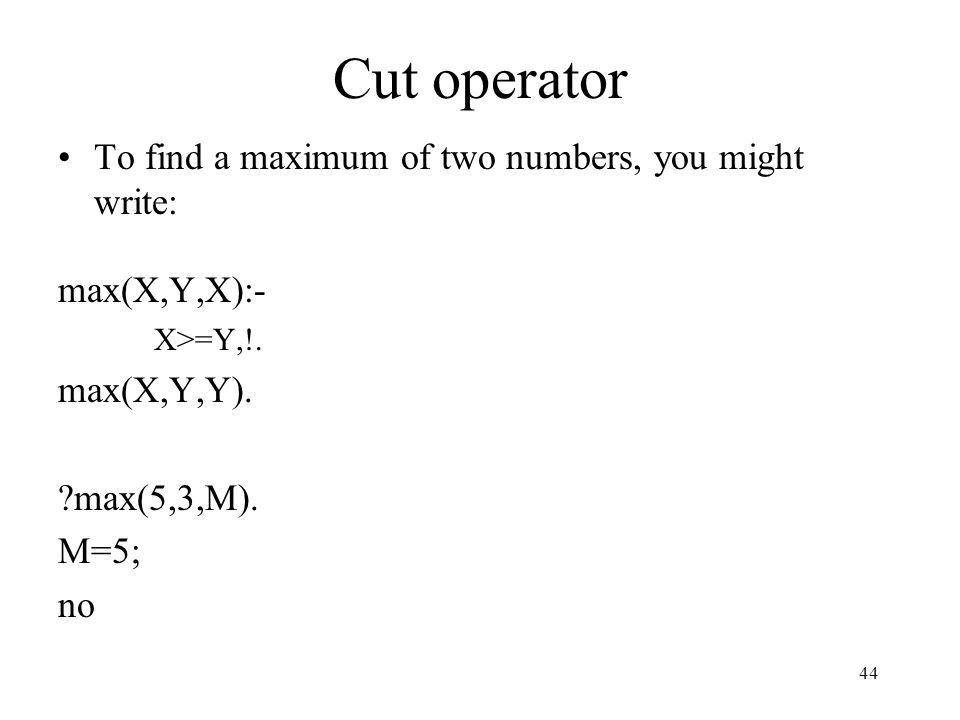 Cut operator To find a maximum of two numbers, you might write: max(X,Y,X):- X>=Y,!. max(X,Y,Y). ?max(5,3,M). M=5; no 44