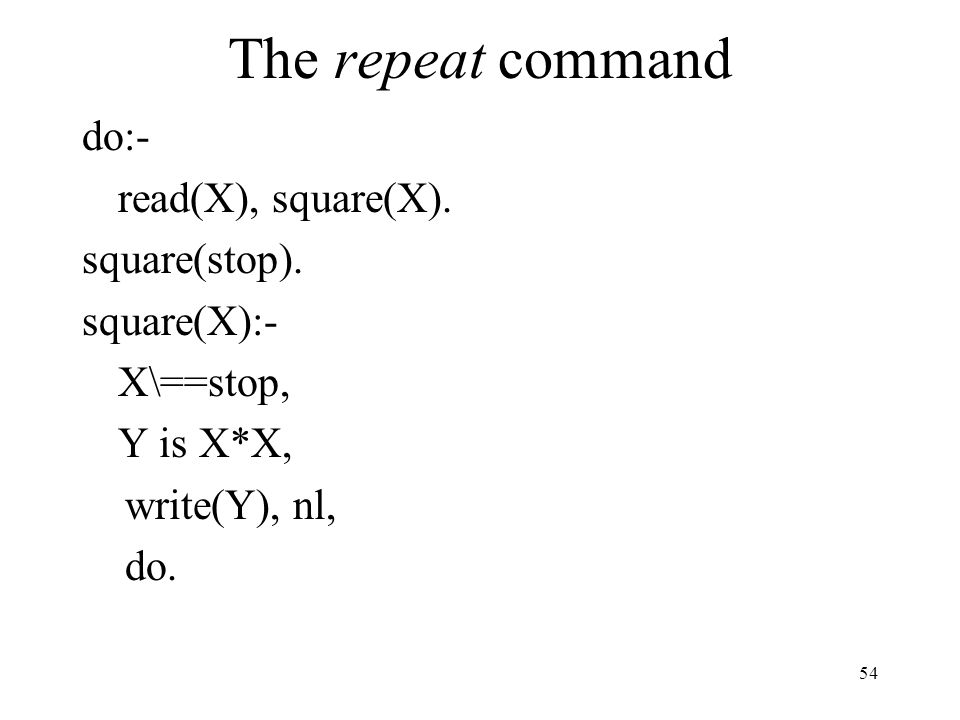 The repeat command do:- read(X), square(X). square(stop). square(X):- X\==stop, Y is X*X, write(Y), nl, do. 54