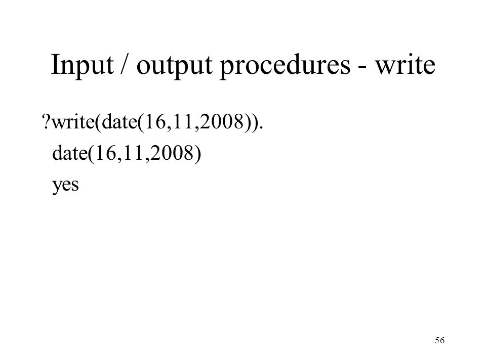 Input / output procedures - write ?write(date(16,11,2008)). date(16,11,2008) yes 56