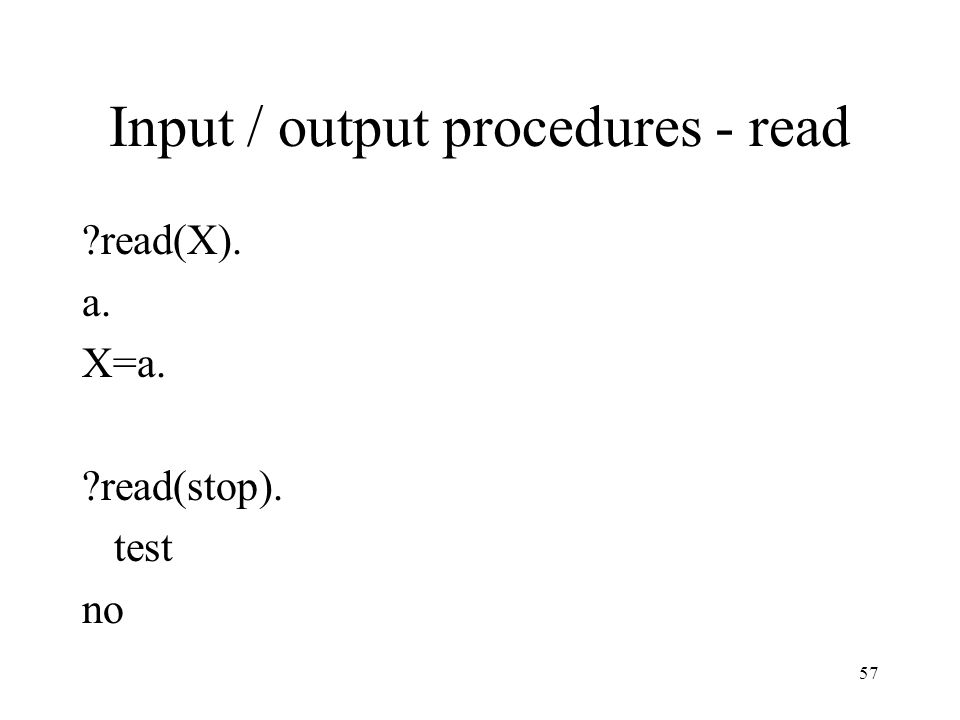 Input / output procedures - read ?read(X). a. X=a. ?read(stop). test no 57