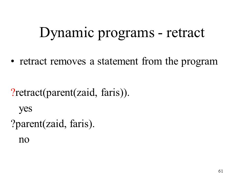 Dynamic programs - retract retract removes a statement from the program ?retract(parent(zaid, faris)).