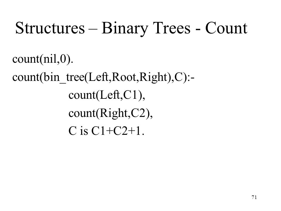 Structures – Binary Trees - Count count(nil,0). count(bin_tree(Left,Root,Right),C):- count(Left,C1), count(Right,C2), C is C1+C2+1. 71