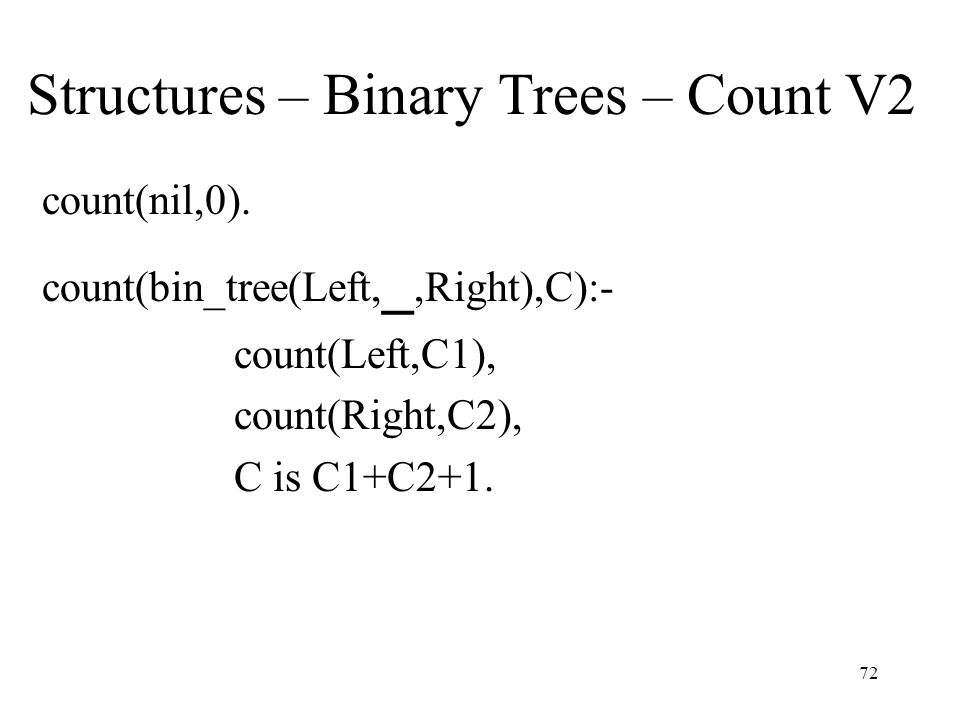Structures – Binary Trees – Count V2 count(nil,0). count(bin_tree(Left, _,Right),C):- count(Left,C1), count(Right,C2), C is C1+C2+1. 72