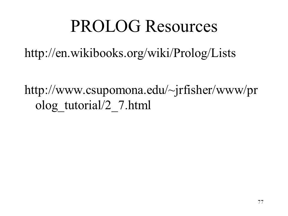PROLOG Resources http://en.wikibooks.org/wiki/Prolog/Lists http://www.csupomona.edu/~jrfisher/www/pr olog_tutorial/2_7.html 77