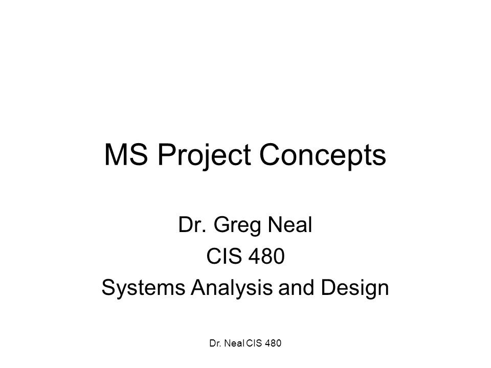 Dr. Neal CIS 480 MS Project Concepts Dr. Greg Neal CIS 480 Systems Analysis and Design